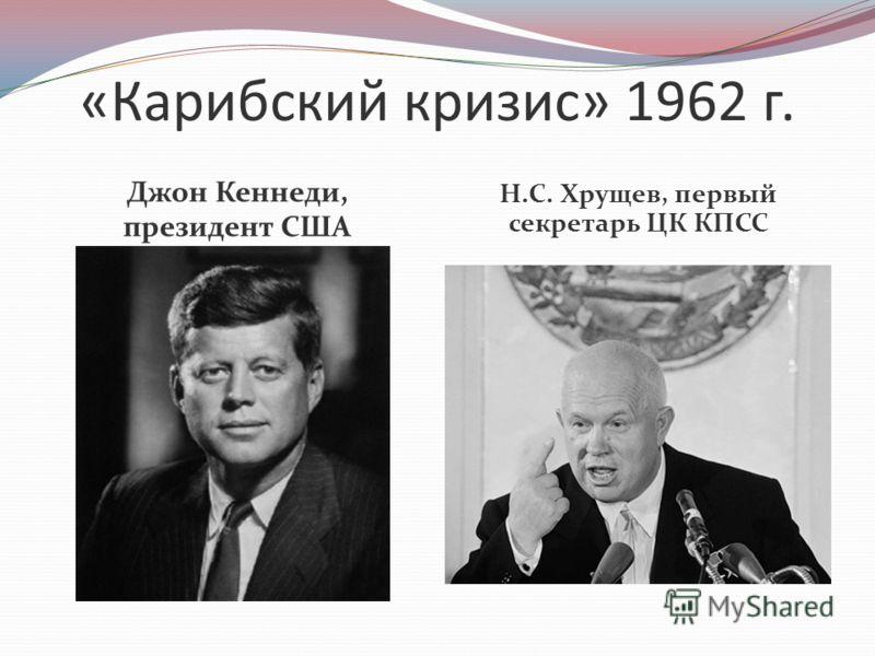 «Карибский кризис» 1962 г. Джон Кеннеди, президент США Н.С. Хрущев, первый секретарь ЦК КПСС