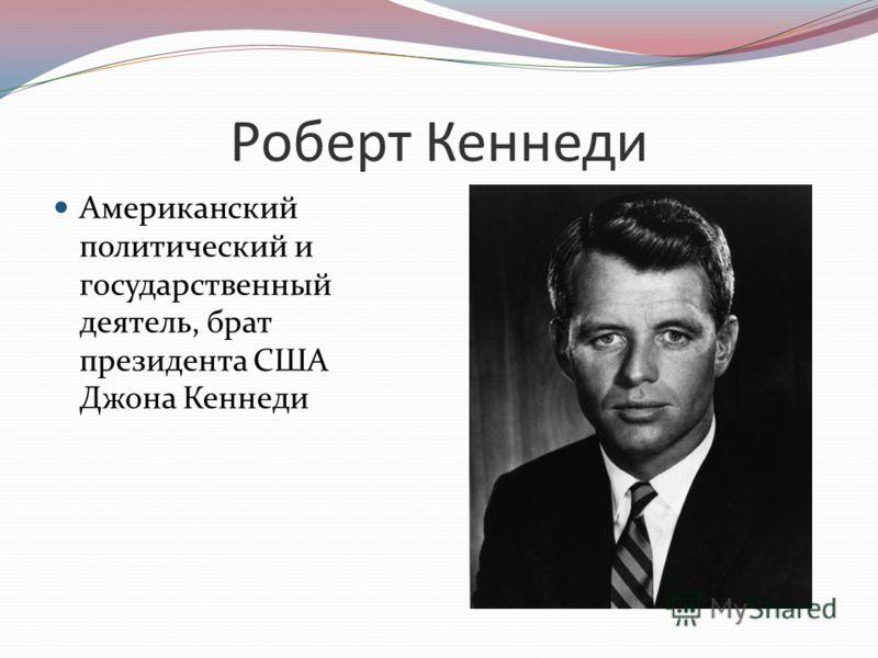 Роберт Кеннеди Американский политический и государственный деятель, брат президента США Джона Кеннеди