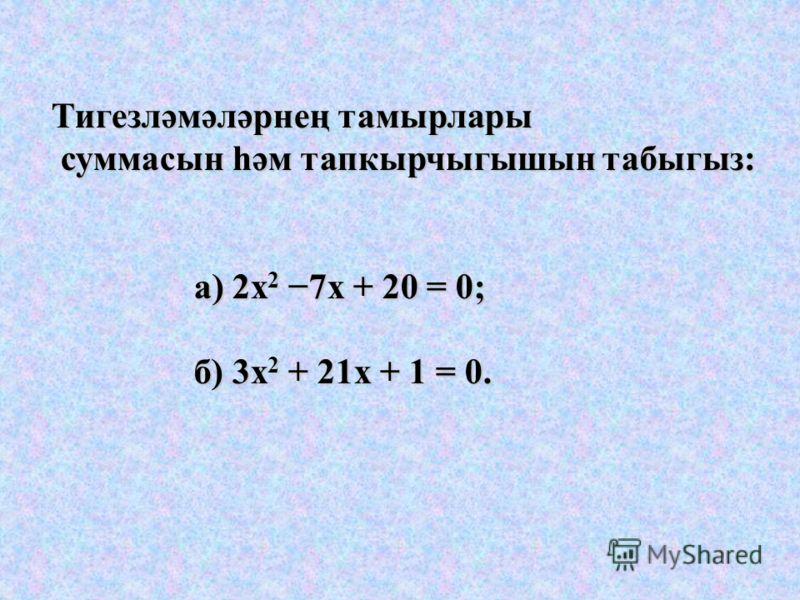 Тигезләмәләрнең тамырлары суммасын һәм тапкырчыгышын табыгыз: суммасын һәм тапкырчыгышын табыгыз: а) 2х 2 7х + 20 = 0; а) 2х 2 7х + 20 = 0; б) 3х 2 + 21х + 1 = 0. б) 3х 2 + 21х + 1 = 0.