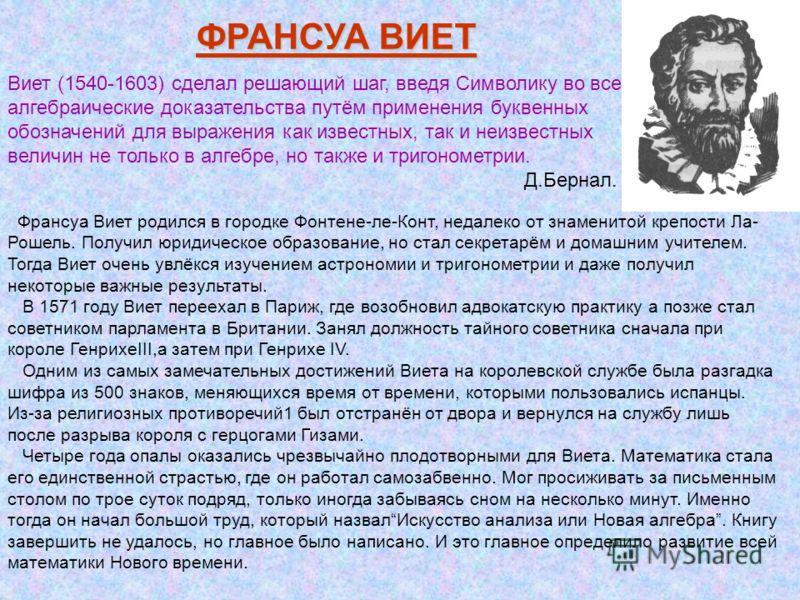 ФРАНСУА ВИЕТ Виет (1540-1603) сделал решающий шаг, введя Символику во все алгебраические доказательства путём применения буквенных обозначений для выражения как известных, так и неизвестных величин не только в алгебре, но также и тригонометрии. Д.Бер