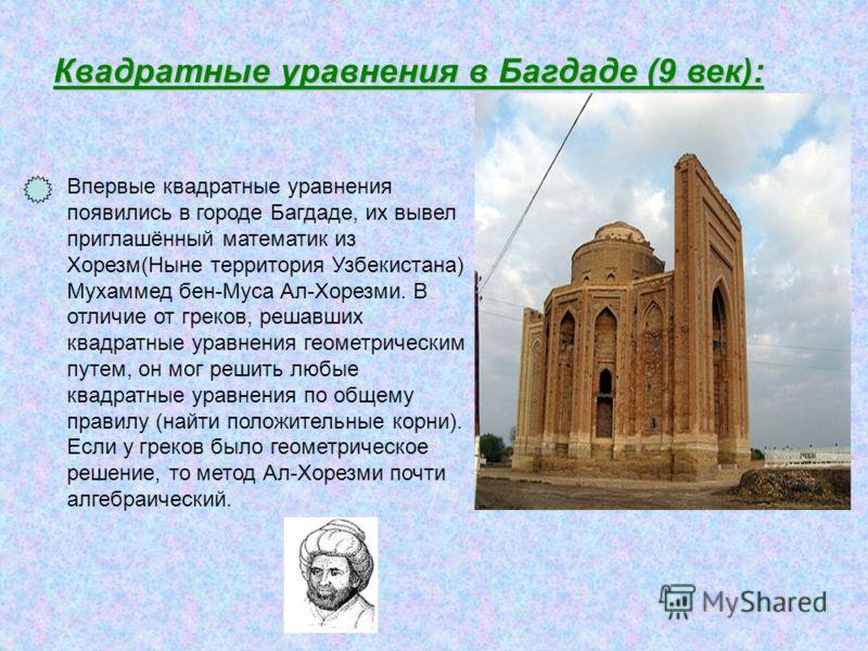 Квадратные уравнения в Багдаде (9 век): Впервые квадратные уравнения появились в городе Багдаде, их вывел приглашённый математик из Хорезм(Ныне территория Узбекистана) Мухаммед бен-Муса Ал-Хорезми. В отличие от греков, решавших квадратные уравнения г