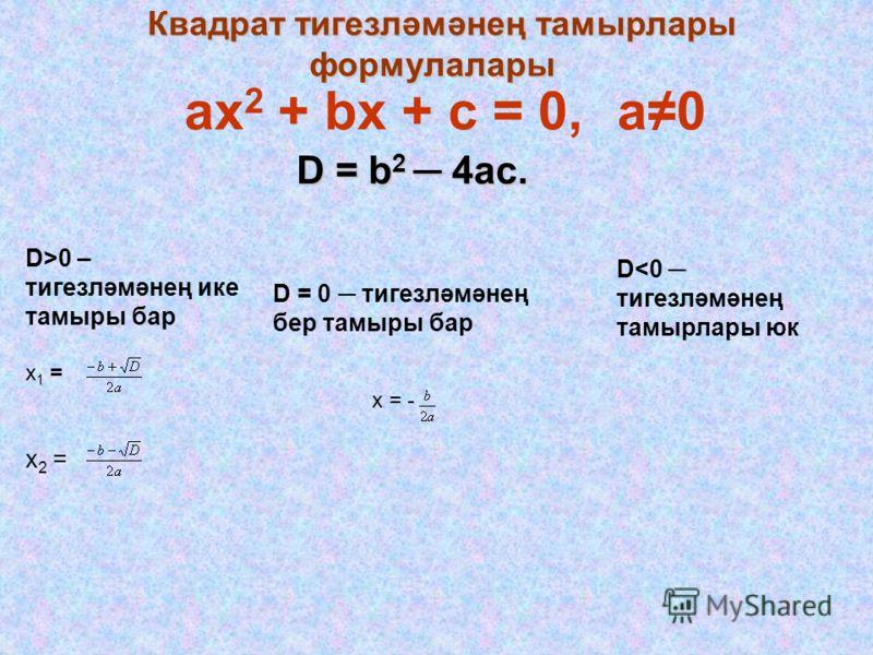 ax 2 + bx + c = 0, а0а0 Квадрат тигезләмәнең тамырлары формулалары Квадрат тигезләмәнең тамырлары формулалары D = b 2 4ac. D>0 – тигезләмәнең ике тамыры бар х 1 = х 2 = D = 0 тигезләмәнең бер тамыры бар D
