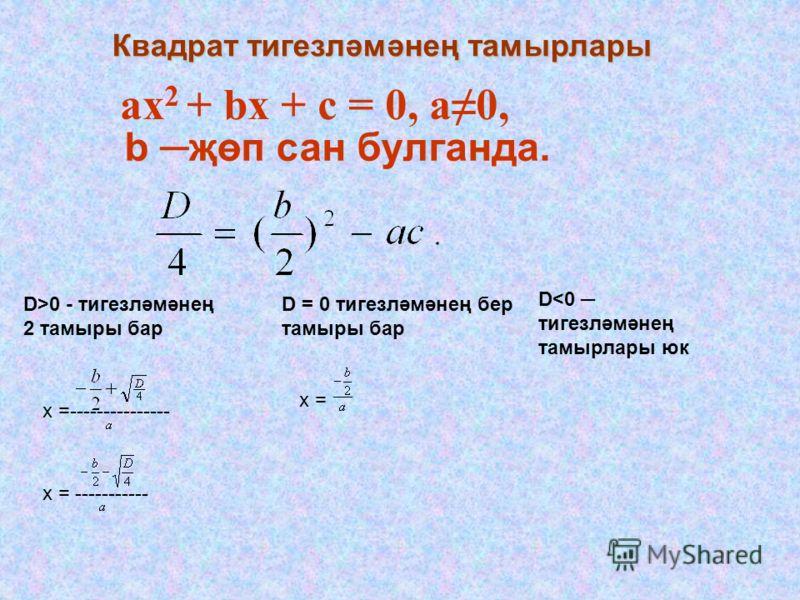 Квадрат тигезләмәнең тамырлары аx 2 + bx + c = 0, а0, b җөп сан булганда. D>0 - тигезләмәнең 2 тамыры бар D = 0 тигезләмәнең бер тамыры бар D