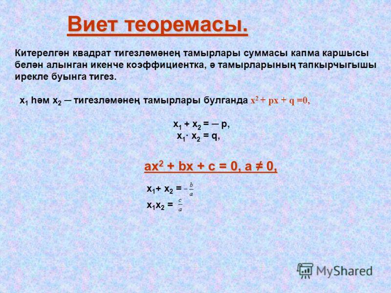Виет теоремасы. Китерелгән квадрат тигезләмәнең тамырлары суммасы капма каршысы белән алынган икенче коэффициентка, ә тамырларының тапкырчыгышы ирекле буынга тигез. х 1 һәм х 2 тигезләмәнең тамырлары булганда х 2 + px + q =0, x 1 + x 2 = p, х 1 · x 2