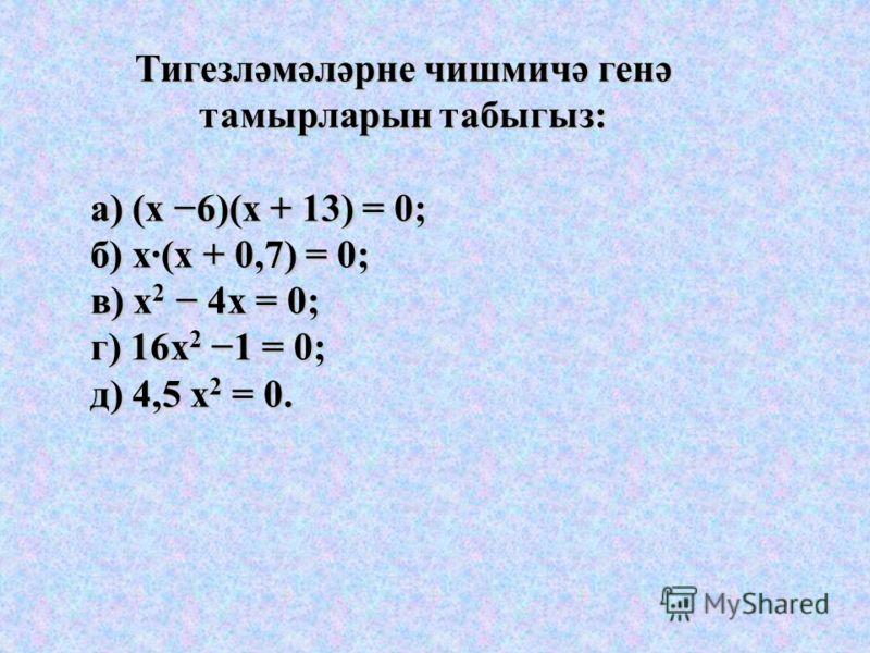 Тигезләмәләрне чишмичә генә тамырларын табыгыз: а) (х 6)(х + 13) = 0; а) (х 6)(х + 13) = 0; б) х·(х + 0,7) = 0; б) х·(х + 0,7) = 0; в) х 2 4х = 0; в) х 2 4х = 0; г) 16х 2 1 = 0; г) 16х 2 1 = 0; д) 4,5 х 2 = 0. д) 4,5 х 2 = 0.