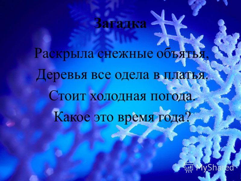 Загадка Раскрыла снежные объятья, Деревья все одела в платья. Стоит холодная погода. Какое это время года?