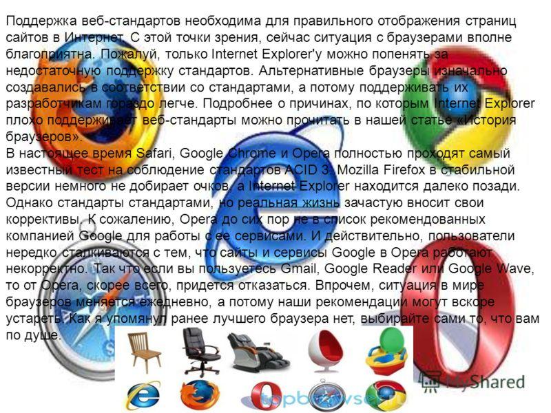 Поддержка веб-стандартов необходима для правильного отображения страниц сайтов в Интернет. С этой точки зрения, сейчас ситуация с браузерами вполне благоприятна. Пожалуй, только Internet Explorer'у можно попенять за недостаточную поддержку стандартов
