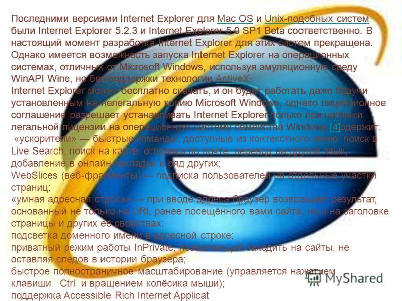 Последними версиями Internet Explorer для Mac OS и Unix-подобных систем были Internet Explorer 5.2.3 и Internet Explorer 5.0 SP1 Beta соответственно. В настоящий момент разработка Internet Explorer для этих систем прекращена. Однако имеется возможнос