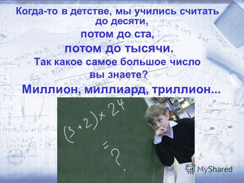 Когда-то в детстве, мы учились считать до десяти, потом до ста, потом до тысячи. Так какое самое большое число вы знаете? Миллион, миллиард, триллион...
