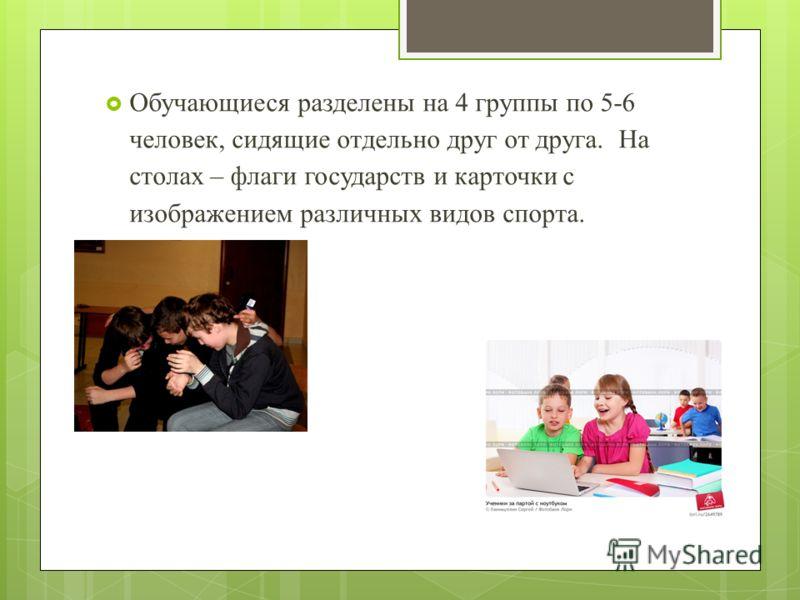 Обучающиеся разделены на 4 группы по 5-6 человек, сидящие отдельно друг от друга. На столах – флаги государств и карточки с изображением различных видов спорта.