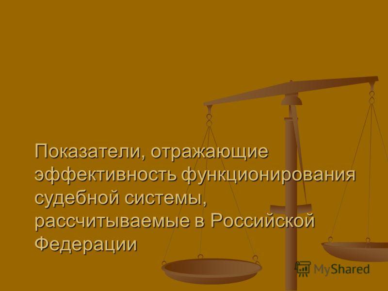 Показатели, отражающие эффективность функционирования судебной системы, рассчитываемые в Российской Федерации