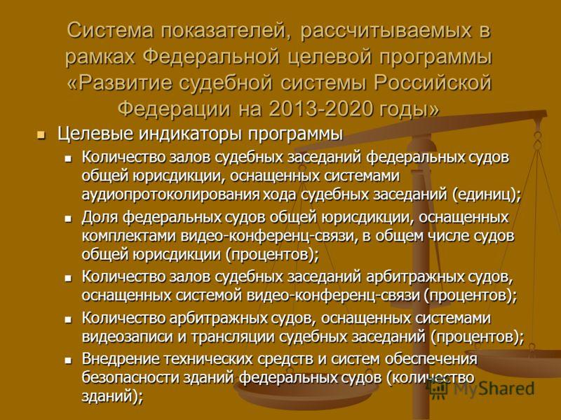 Система показателей, рассчитываемых в рамках Федеральной целевой программы «Развитие судебной системы Российской Федерации на 2013-2020 годы» Целевые индикаторы программы Целевые индикаторы программы Количество залов судебных заседаний федеральных су
