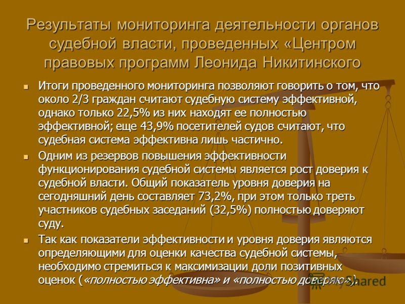 Результаты мониторинга деятельности органов судебной власти, проведенных «Центром правовых программ Леонида Никитинского Итоги проведенного мониторинга позволяют говорить о том, что около 2/3 граждан считают судебную систему эффективной, однако тольк