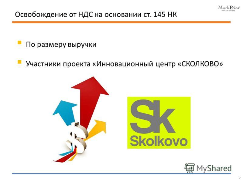 По размеру выручки Участники проекта «Инновационный центр «СКОЛКОВО» Освобождение от НДС на основании ст. 145 НК 5
