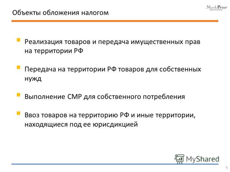 Объекты обложения налогом Реализация товаров и передача имущественных прав на территории РФ Передача на территории РФ товаров для собственных нужд Выполнение СМР для собственного потребления Ввоз товаров на территорию РФ и иные территории, находящиес