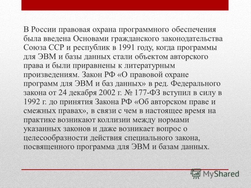 В России правовая охрана программного обеспечения была введена Основами гражданского законодательства Союза ССР и республик в 1991 году, когда программы для ЭВМ и базы данных стали объектом авторского права и были приравнены к литературным произведен