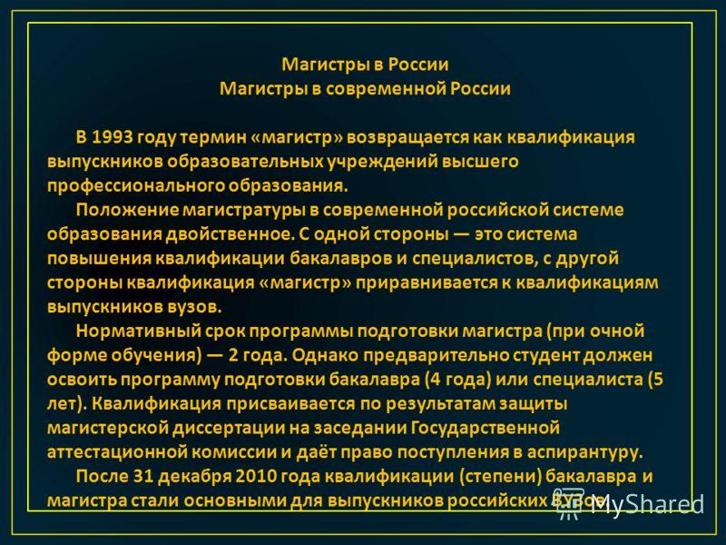 Магистры в России Магистры в современной России В 1993 году термин « магистр » возвращается как квалификация выпускников образовательных учреждений высшего профессионального образования. Положение магистратуры в современной российской системе образов