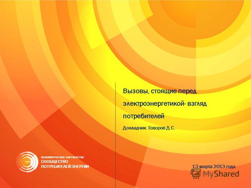 Вызовы, стоящие перед электроэнергетикой- взгляд потребителей Докладчик: Говоров Д.С. 13 марта 2013 года НЕКОММЕРЧЕСКОЕ ПАРТНЕРСТВО СООБЩЕСТВО ПОТРЕБИТЕЛЕЙ ЭНЕРГИИ 1