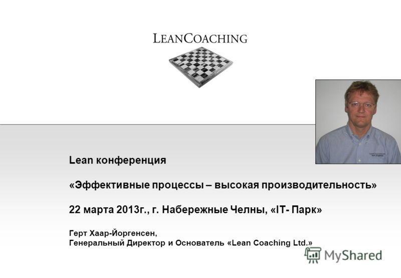 Lean конференция «Эффективные процессы – высокая производительность» 22 марта 2013г., г. Набережные Челны, «IT- Парк» Герт Хаар-Йоргенсен, Генеральный Директор и Основатель «Lean Coaching Ltd.»