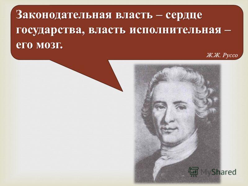 Законодательная власть – сердце государства, власть исполнительная – его мозг. Ж.Ж. Руссо