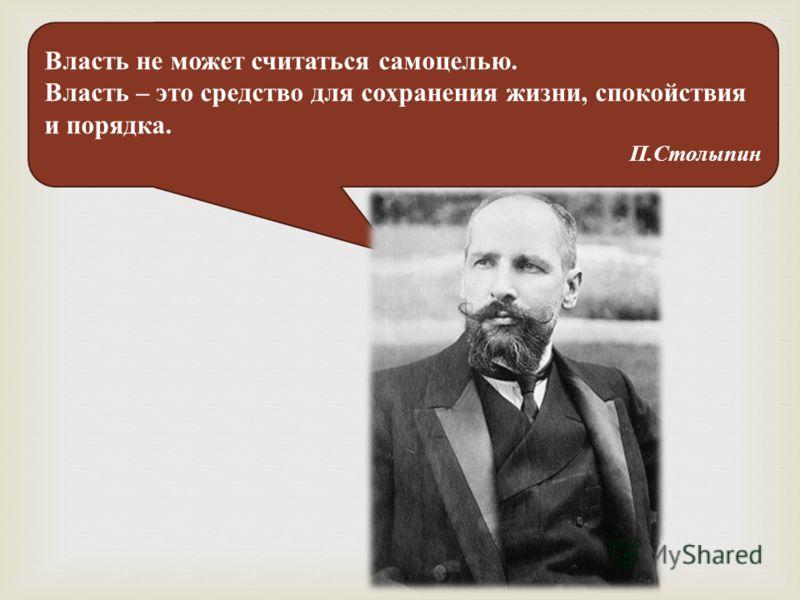 Власть не может считаться самоцелью. Власть – это средство для сохранения жизни, спокойствия и порядка. П.Столыпин