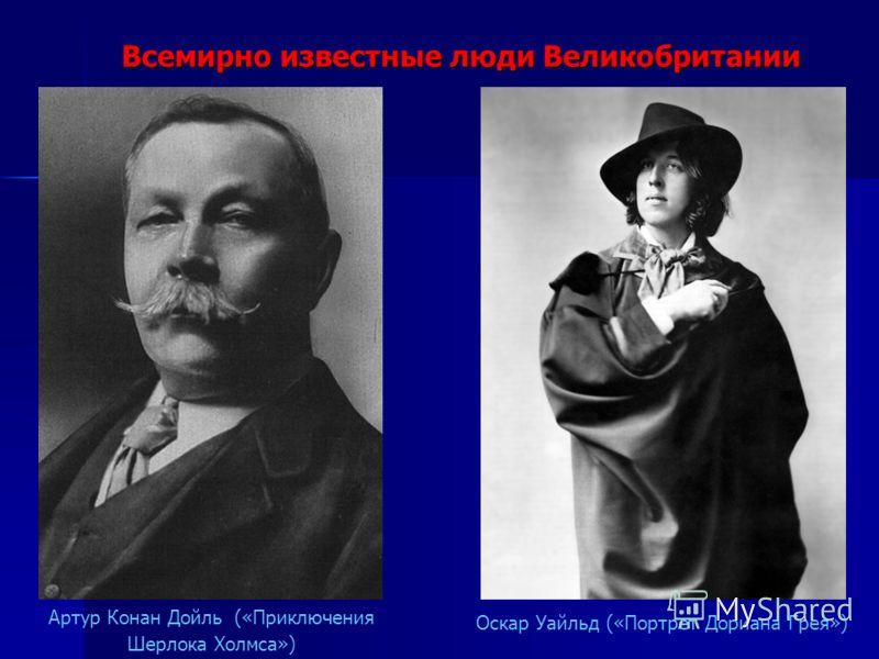 Всемирно известные люди Великобритании Артур Конан Дойль («Приключения Шерлока Холмса») Оскар Уайльд («Портрет Дориана Грея»)