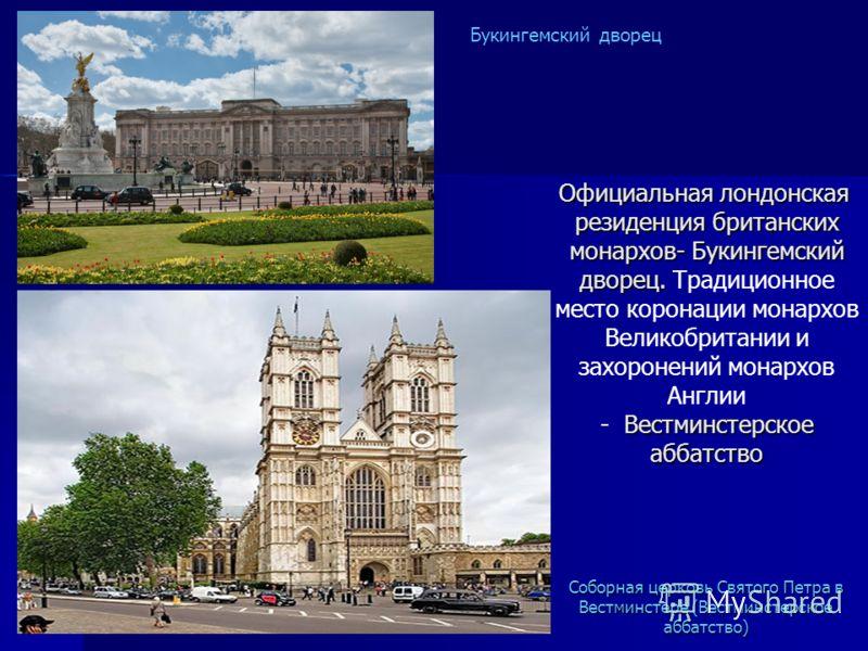 Официальная лондонская резиденция британских монархов- Букингемский дворец. Вестминстерское аббатство Официальная лондонская резиденция британских монархов- Букингемский дворец. Традиционное место коронации монархов Великобритании и захоронений монар