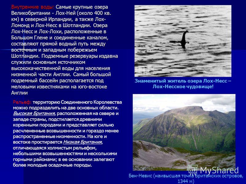 Внутренние воды: Самые крупные озера Великобритании - Лох-Ней (около 400 кв. км) в северной Ирландии, а также Лох- Ломонд и Лох-Несс в Шотландии. Озера Лох-Несс и Лох-Лохи, расположенные в Большом Глене и соединенные каналом, составляют прямой водный