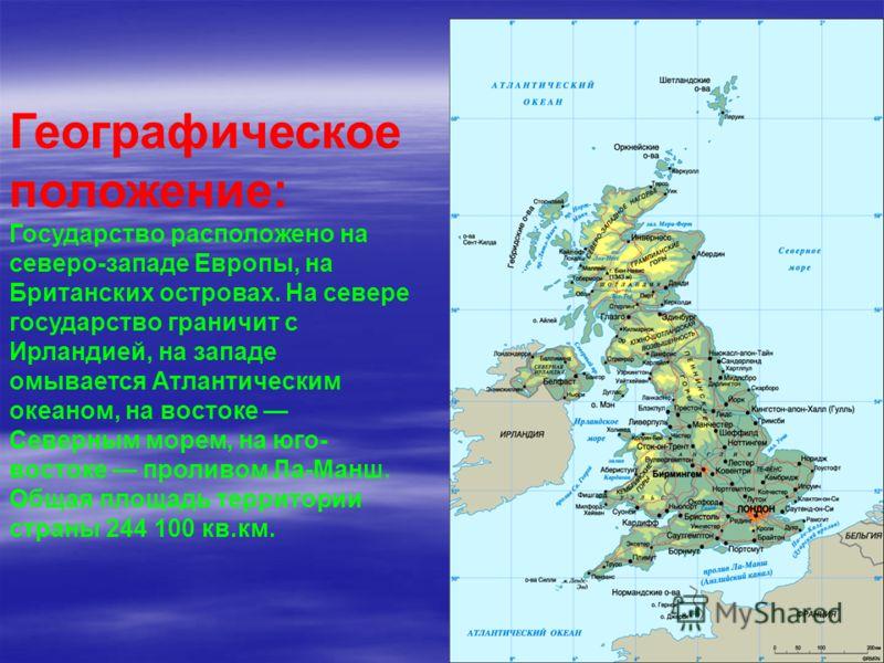 Географическое положение: Государство расположено на северо-западе Европы, на Британских островах. На севере государство граничит с Ирландией, на западе омывается Атлантическим океаном, на востоке Северным морем, на юго- востоке проливом Ла-Манш. Общ
