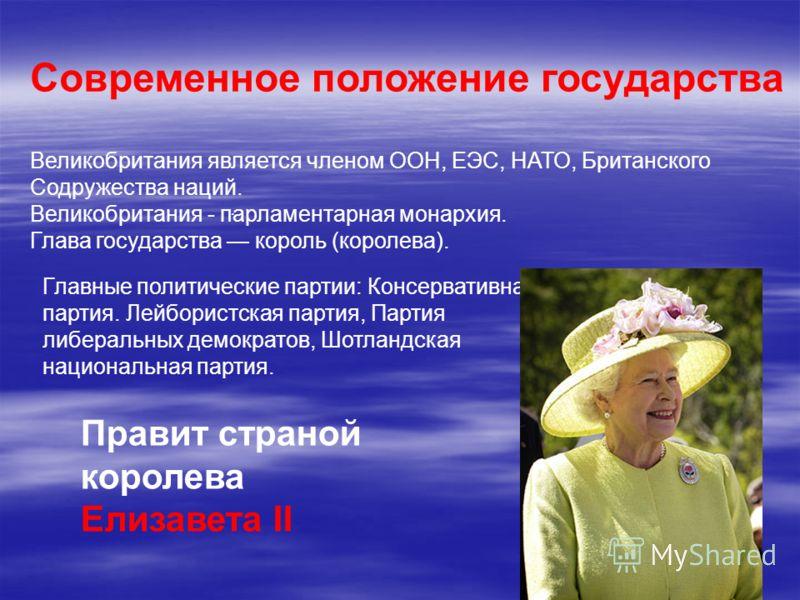 . Современное положение государства Великобритания является членом ООН, ЕЭС, НАТО, Британского Содружества наций. Великобритания - парламентарная монархия. Глава государства король (королева). Главные политические партии: Консервативная партия. Лейбо
