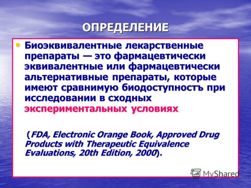 ОПРЕДЕЛЕНИЕ Биоэквивалентные лекарственные препараты это фармацевтически эквивалентные или фармацевтически альтернативные препараты, которые имеют сравнимую биодоступностъ при исследовании в сходных экспериментальных условиях Биоэквивалентные лекарст