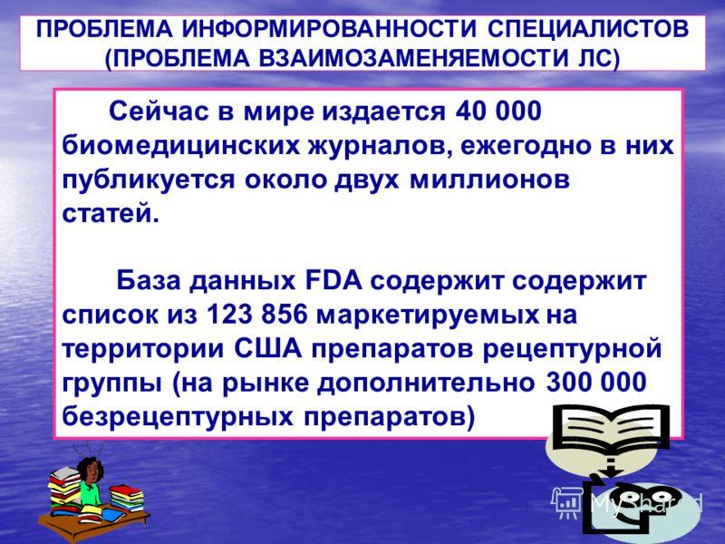 Сейчас в мире издается 40 000 биомедицинских журналов, ежегодно в них публикуется около двух миллионов статей. База данных FDA содержит содержит список из 123 856 маркетируемых на территории США препаратов рецептурной группы (на рынке дополнительно 3