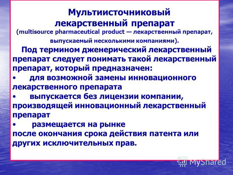 Мультиисточниковый лекарственный препарат (multisource pharmaceutical product лекарственный препарат, выпускаемый несколькими компаниями). Под термином дженерический лекарственный препарат следует понимать такой лекарственный препарат, который предна