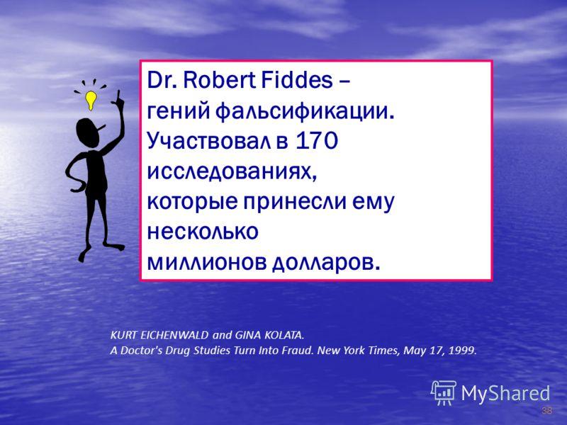 38 Dr. Robert Fiddes – гений фальсификации. Участвовал в 170 исследованиях, которые принесли ему несколько миллионов долларов. KURT EICHENWALD and GINA KOLATA. A Doctor's Drug Studies Turn Into Fraud. New York Times, May 17, 1999.