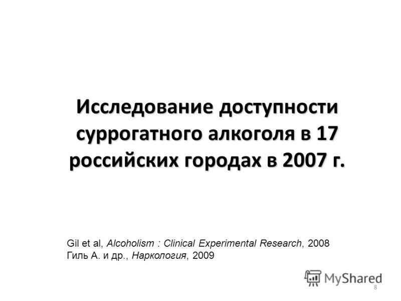 8 Gil et al, Alcoholism : Clinical Experimental Research, 2008 Гиль А. и др., Наркология, 2009 Исследование доступности суррогатного алкоголя в 17 российских городах в 2007 г.