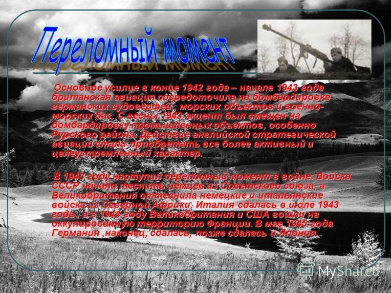 Основное усилие в конце 1942 года – начале 1943 года британская авиация сосредоточила на бомбардировке германских судоверфей, морских объектов и военно- морских баз. С весны 1943 акцент был смещен на бомбардировку промышленных объектов, особенно Рурс