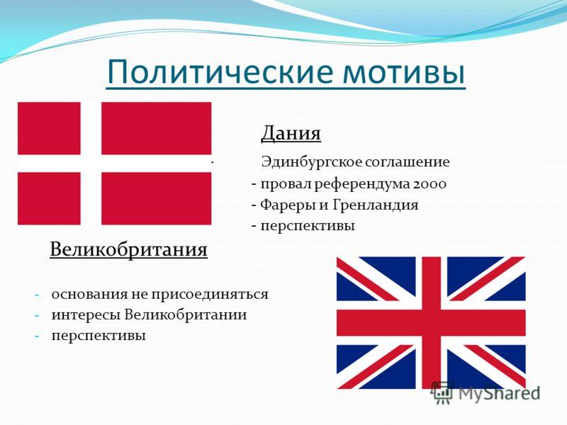 Политические мотивы Дания - Эдинбургское соглашение - провал референдума 2000 - Фареры и Гренландия - перспективы Великобритания - основания не присоединяться - интересы Великобритании - перспективы