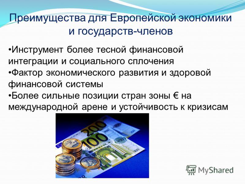 Инструмент более тесной финансовой интеграции и социального сплочения Фактор экономического развития и здоровой финансовой системы Более сильные позиции стран зоны на международной арене и устойчивость к кризисам Преимущества для Европейской экономик