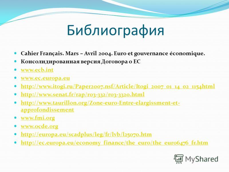 Библиография Cahier Français. Mars – Avril 2004. Euro et gouvernance économique. Консолидированная версия Договора о ЕС www.ecb.int www.ec.europa.eu http://www.itogi.ru/Paper2007.nsf/Article/Itogi_2007_01_14_02_1154html http://www.senat.fr/rap/r03-33