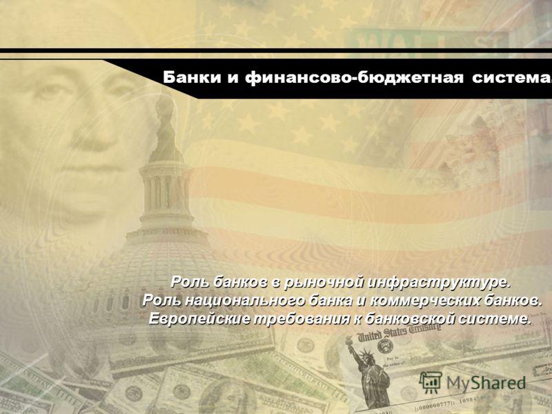 Роль банков в рыночной инфраструктуре. Роль национального банка и коммерческих банков. Европейские требования к банковской системе. Банки и финансово-бюджетная система.