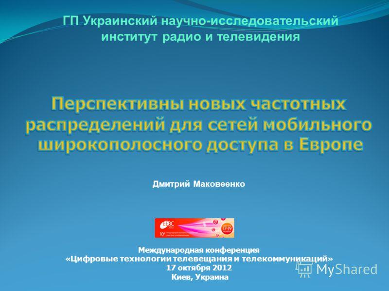 ГП Украинский научно-исследовательский институт радио и телевидения Дмитрий Маковеенко Международная конференция « Цифровые технологии телевещания и телекоммуникаций » 17 октября 2012 Киев, Украина