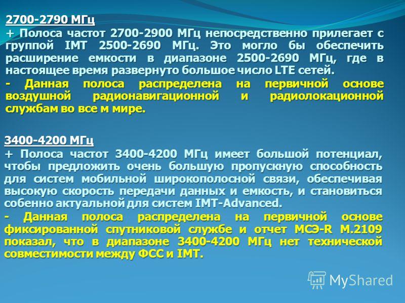 2700-2790 МГц + Полоса частот 2700-2900 МГц непосредственно прилегает с группой IMT 2500-2690 МГц. Это могло бы обеспечить расширение емкости в диапазоне 2500-2690 МГц, где в настоящее время развернуто большое число LTE сетей. - Данная полоса распред