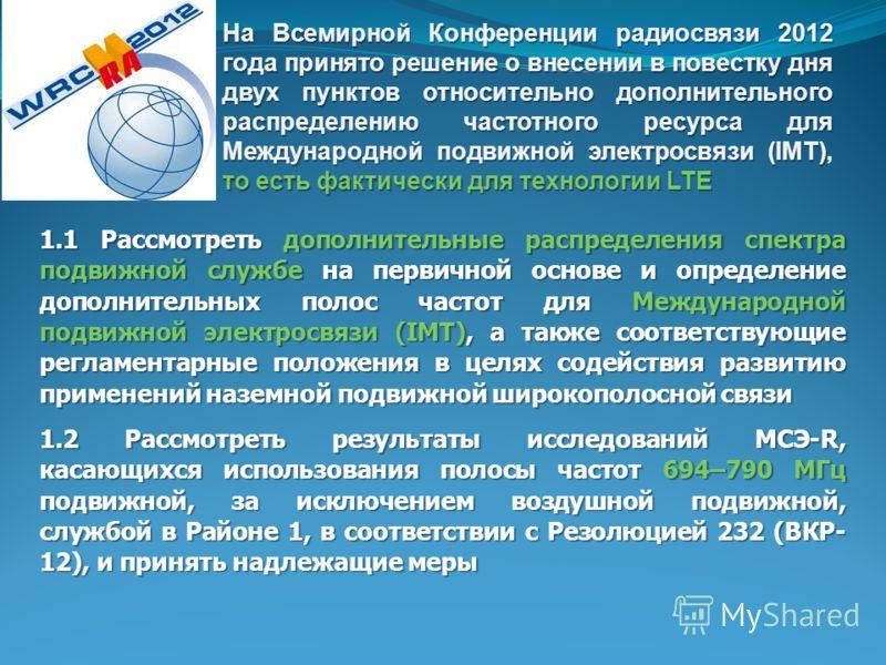 На Всемирной Конференции радиосвязи 2012 года принято решение о внесении в повестку дня двух пунктов относительно дополнительного распределению частотного ресурса для Международной подвижной электросвязи (IMT) то есть фактически для технологии LTE На