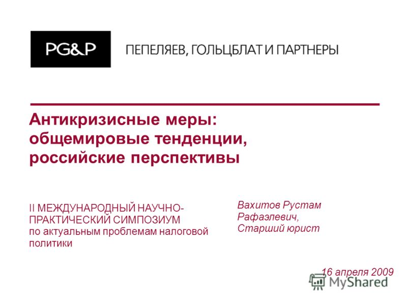 Антикризисные меры: общемировые тенденции, российские перспективы 16 апреля 2009 Вахитов Рустам Рафаэлевич, Старший юрист II МЕЖДУНАРОДНЫЙ НАУЧНО- ПРАКТИЧЕСКИЙ СИМПОЗИУМ по актуальным проблемам налоговой политики
