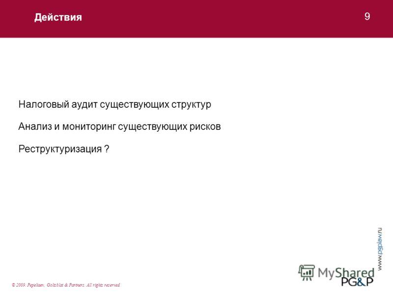 Действия 9 Налоговый аудит существующих структур Анализ и мониторинг существующих рисков Реструктуризация ? © 2009. Pepeliaev, Goltsblat & Partners. All rights reserved.