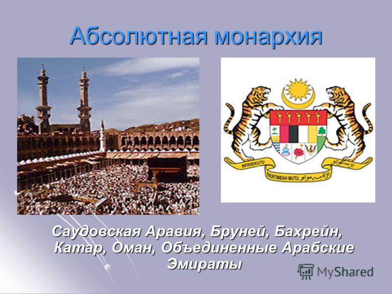 Абсолютная монархия Саудовская Аравия, Бруней, Бахрейн, Катар, Оман, Объединенные Арабские Эмираты