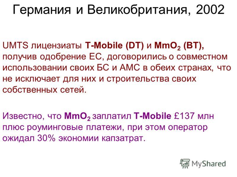 UMTS лицензиаты T-Mobile (DT) и MmO 2 (BT), получив одобрение EC, договорились о совместном использовании своих БС и АМС в обеих странах, что не исключает для них и строительства своих собственных сетей. Известно, что MmO 2 заплатил T-Mobile £137 млн