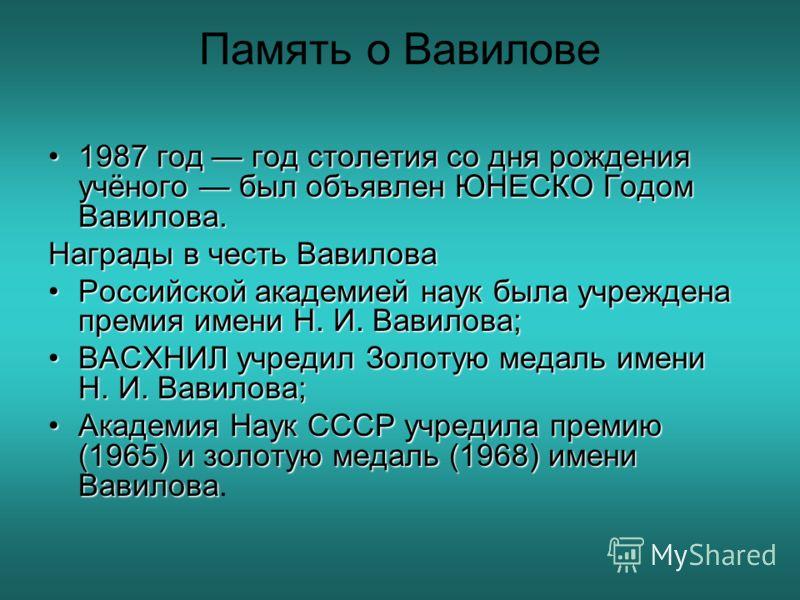 Память о Вавилове 1987 год год столетия со дня рождения учёного был объявлен ЮНЕСКО Годом Вавилова.1987 год год столетия со дня рождения учёного был объявлен ЮНЕСКО Годом Вавилова. Награды в честь Вавилова Российской академией наук была учреждена пре