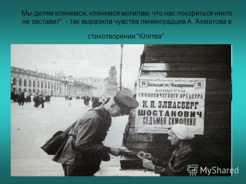 Мы детям клянемся, клянемся могилам, что нас покориться никто не заставит, - так выразила чувства ленинградцев А. Ахматова в стихотворении Клятва.