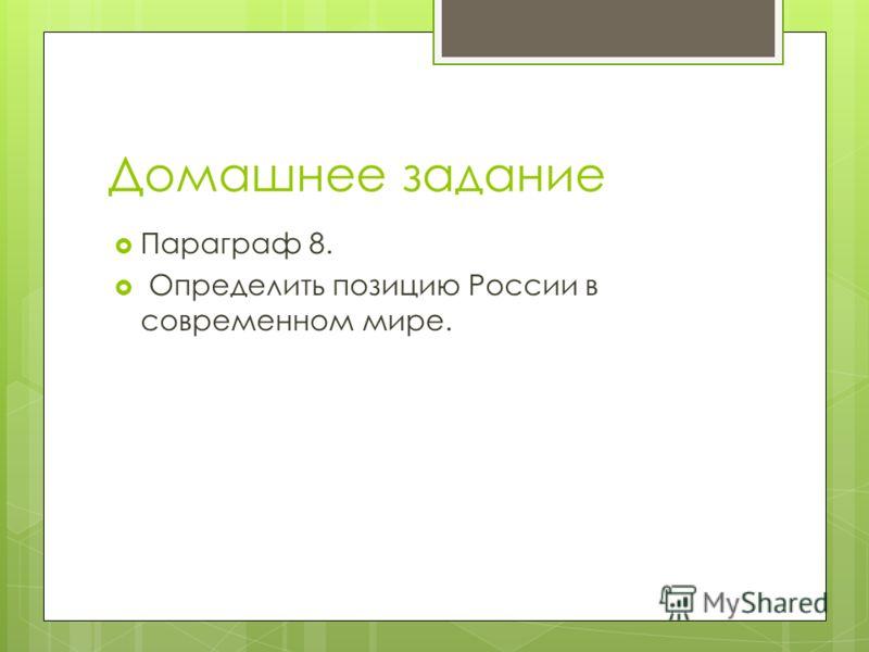 Домашнее задание Параграф 8. Определить позицию России в современном мире.